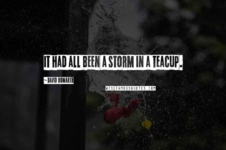 David Howarth quotes: It had all been a storm in a teacup.