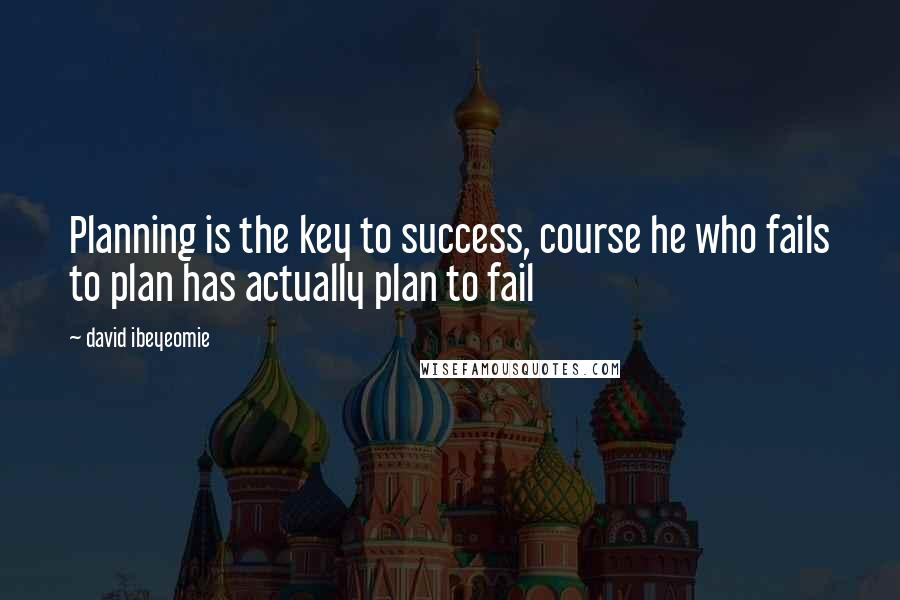 David Ibeyeomie quotes: Planning is the key to success, course he who fails to plan has actually plan to fail