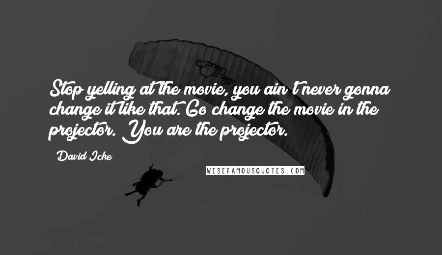 David Icke quotes: Stop yelling at the movie, you ain't never gonna change it like that. Go change the movie in the projector. You are the projector.