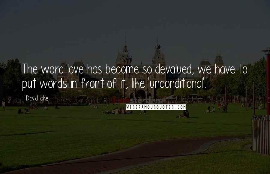 David Icke quotes: The word love has become so devalued, we have to put words in front of it, like 'unconditional'.
