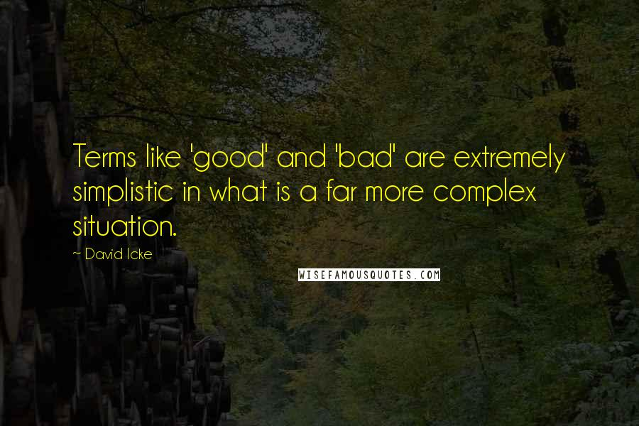 David Icke quotes: Terms like 'good' and 'bad' are extremely simplistic in what is a far more complex situation.
