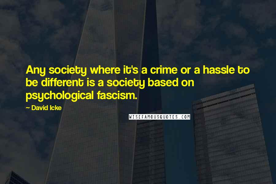 David Icke quotes: Any society where it's a crime or a hassle to be different is a society based on psychological fascism.