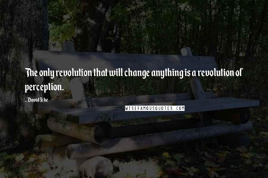 David Icke quotes: The only revolution that will change anything is a revolution of perception.