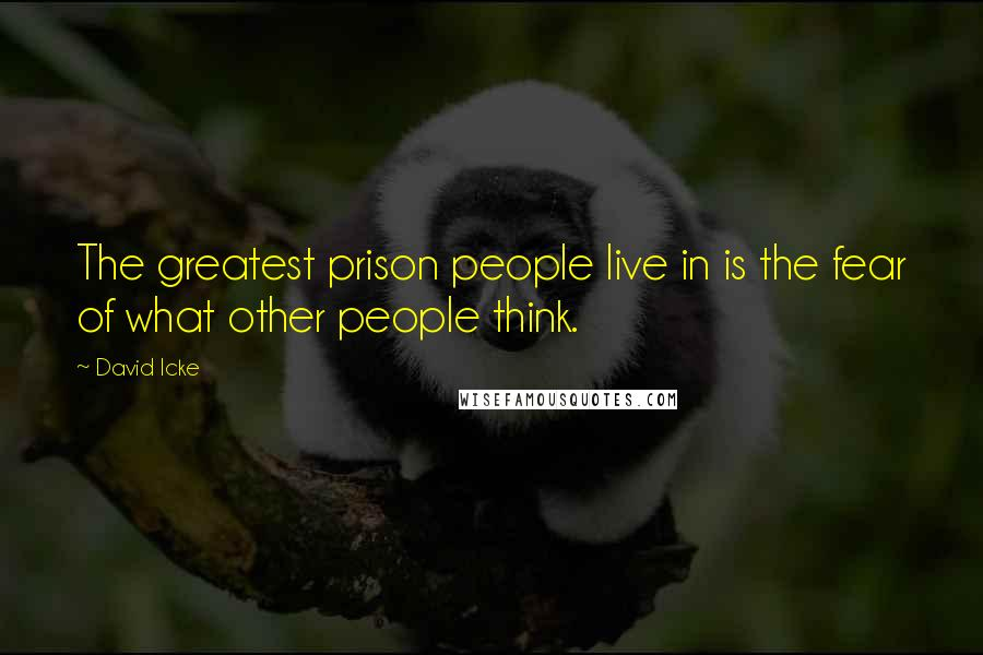 David Icke quotes: The greatest prison people live in is the fear of what other people think.