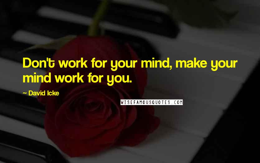 David Icke quotes: Don't work for your mind, make your mind work for you.