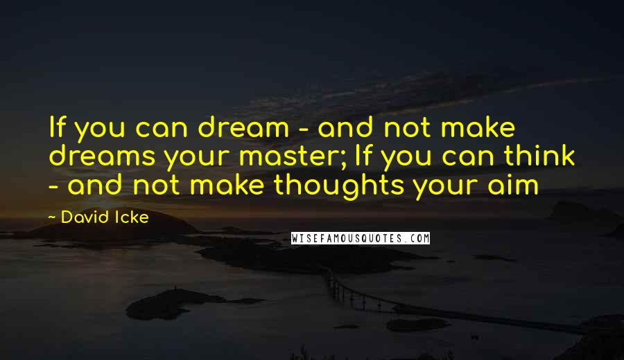 David Icke quotes: If you can dream - and not make dreams your master; If you can think - and not make thoughts your aim