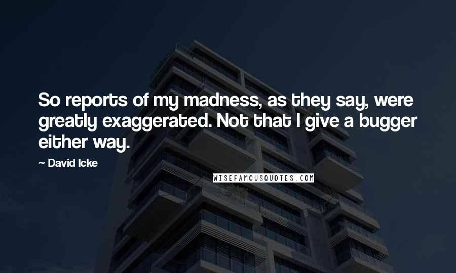 David Icke quotes: So reports of my madness, as they say, were greatly exaggerated. Not that I give a bugger either way.