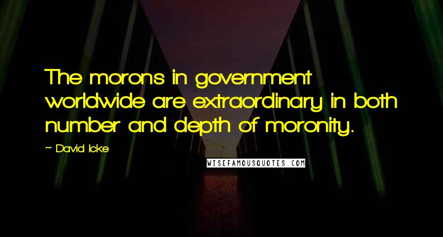 David Icke quotes: The morons in government worldwide are extraordinary in both number and depth of moronity.
