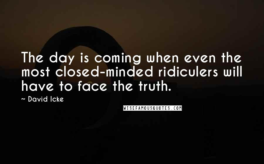 David Icke quotes: The day is coming when even the most closed-minded ridiculers will have to face the truth.