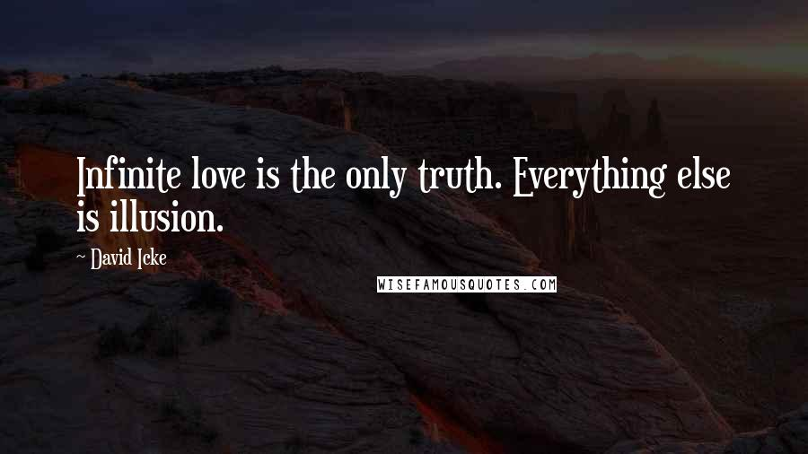 David Icke quotes: Infinite love is the only truth. Everything else is illusion.