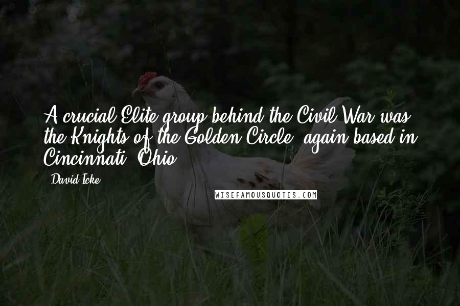 David Icke quotes: A crucial Elite group behind the Civil War was the Knights of the Golden Circle, again based in Cincinnati, Ohio.