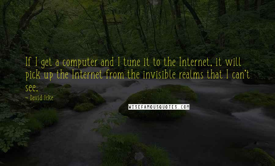 David Icke quotes: If I get a computer and I tune it to the Internet, it will pick up the Internet from the invisible realms that I can't see.
