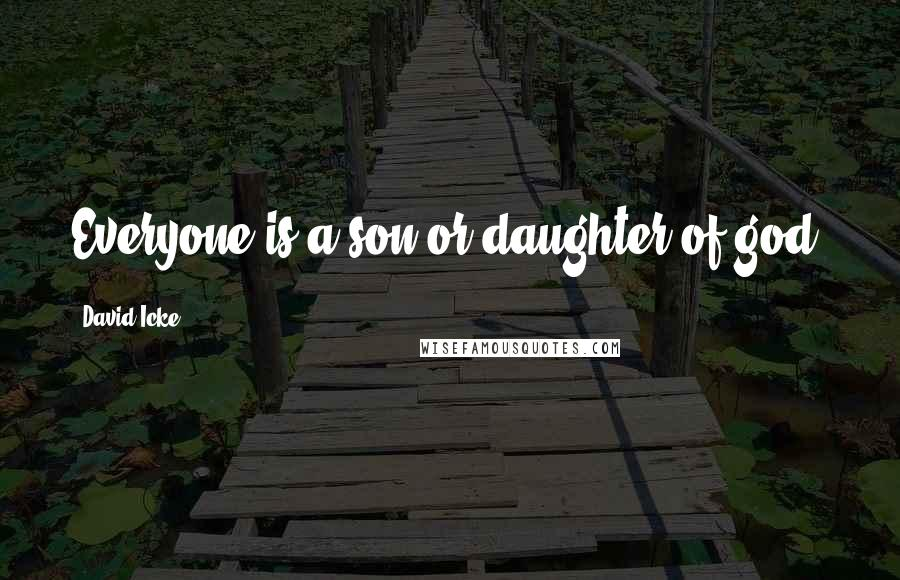 David Icke quotes: Everyone is a son or daughter of god.