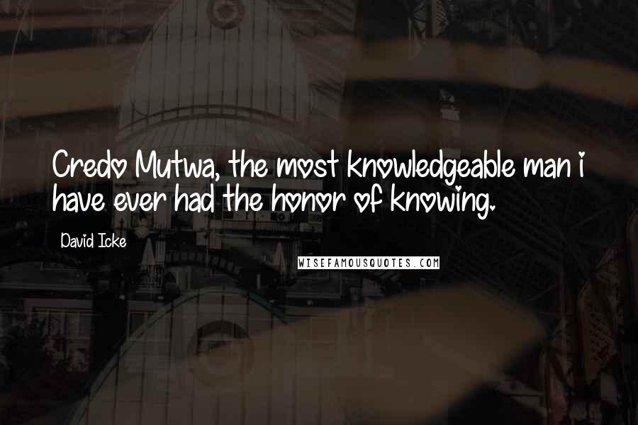 David Icke quotes: Credo Mutwa, the most knowledgeable man i have ever had the honor of knowing.