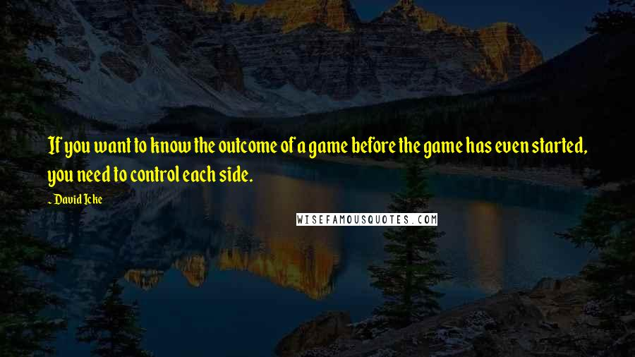 David Icke quotes: If you want to know the outcome of a game before the game has even started, you need to control each side.