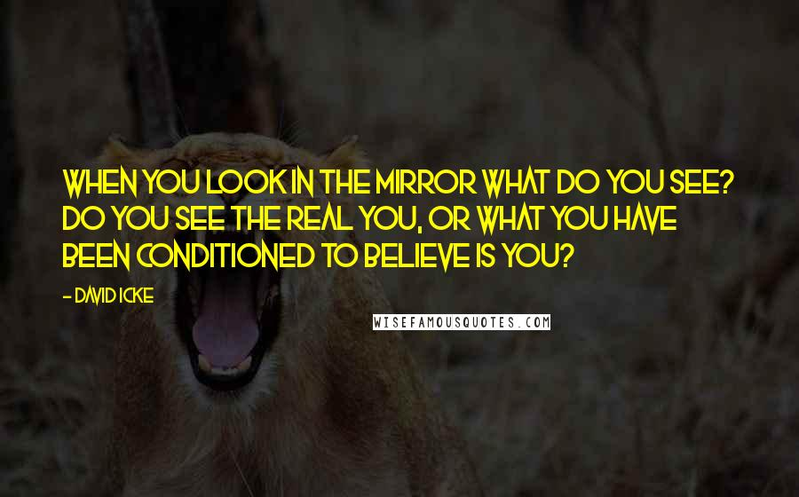 David Icke quotes: When you look in the mirror what do you see? Do you see the real you, or what you have been conditioned to believe is you?