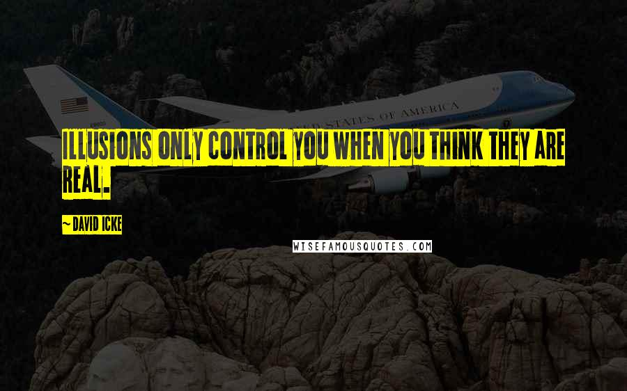 David Icke quotes: Illusions only control you when you think they are real.