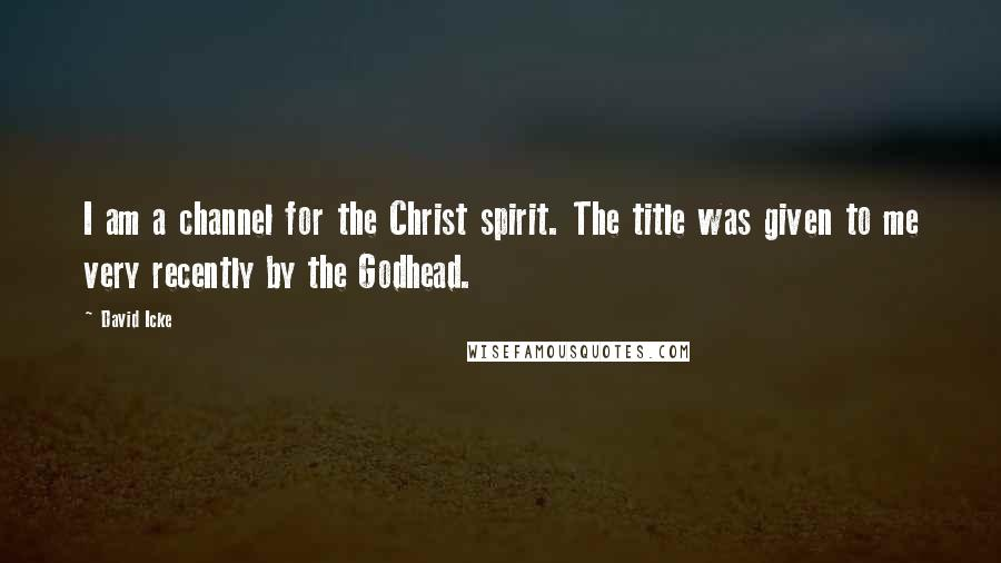 David Icke quotes: I am a channel for the Christ spirit. The title was given to me very recently by the Godhead.