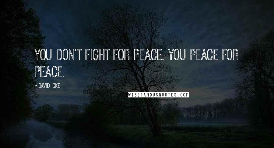 David Icke quotes: You don't fight for peace. You Peace for Peace.
