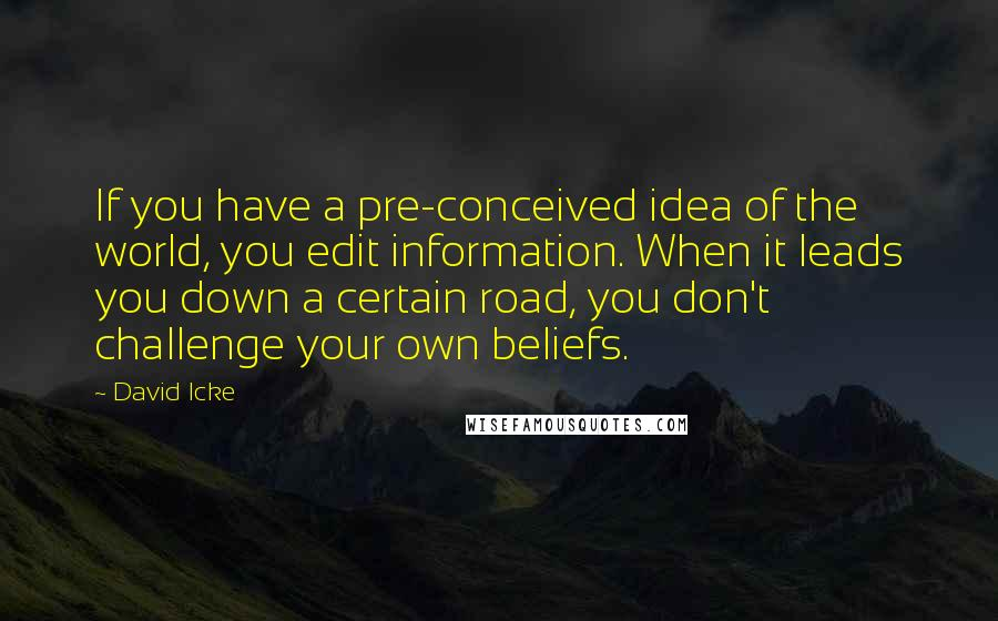 David Icke quotes: If you have a pre-conceived idea of the world, you edit information. When it leads you down a certain road, you don't challenge your own beliefs.