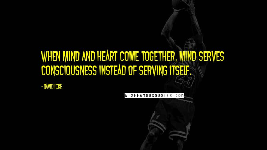David Icke quotes: When mind and heart come together, mind serves consciousness instead of serving itself.