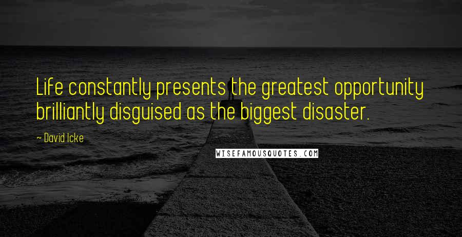 David Icke quotes: Life constantly presents the greatest opportunity brilliantly disguised as the biggest disaster.