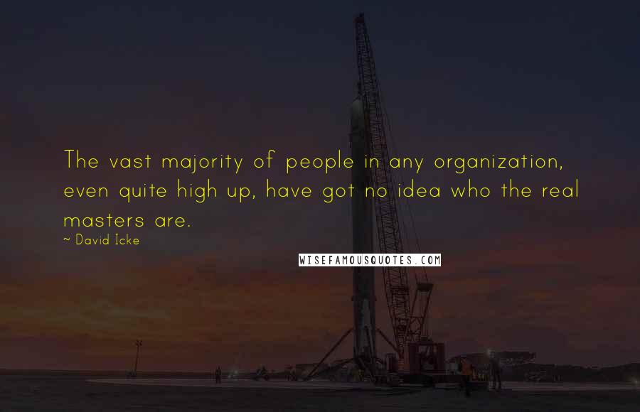 David Icke quotes: The vast majority of people in any organization, even quite high up, have got no idea who the real masters are.