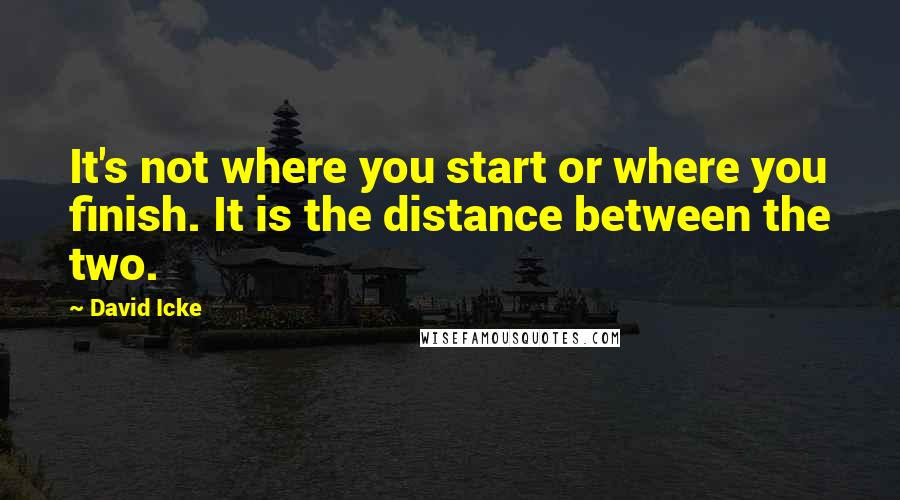 David Icke quotes: It's not where you start or where you finish. It is the distance between the two.