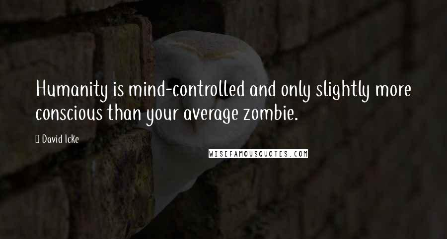 David Icke quotes: Humanity is mind-controlled and only slightly more conscious than your average zombie.