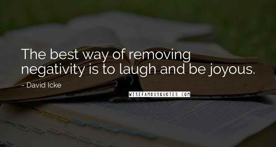 David Icke quotes: The best way of removing negativity is to laugh and be joyous.