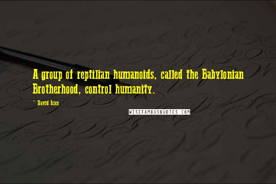 David Icke quotes: A group of reptilian humanoids, called the Babylonian Brotherhood, control humanity.