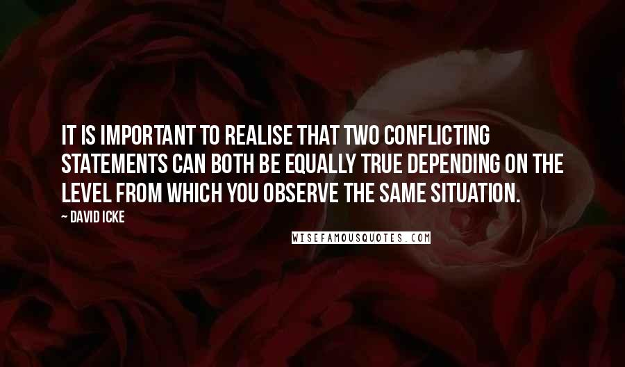 David Icke quotes: It is important to realise that two conflicting statements can both be equally true depending on the level from which you observe the same situation.