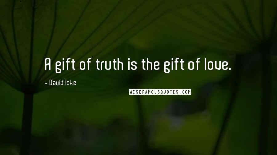 David Icke quotes: A gift of truth is the gift of love.