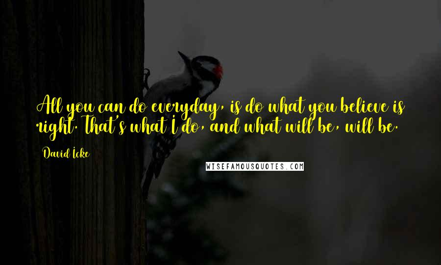 David Icke quotes: All you can do everyday, is do what you believe is right. That's what I do, and what will be, will be.