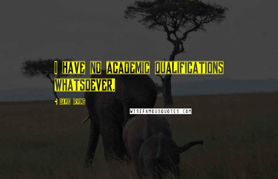 David Irving quotes: I have no academic qualifications whatsoever.