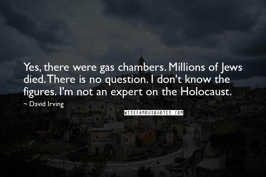 David Irving quotes: Yes, there were gas chambers. Millions of Jews died. There is no question. I don't know the figures. I'm not an expert on the Holocaust.