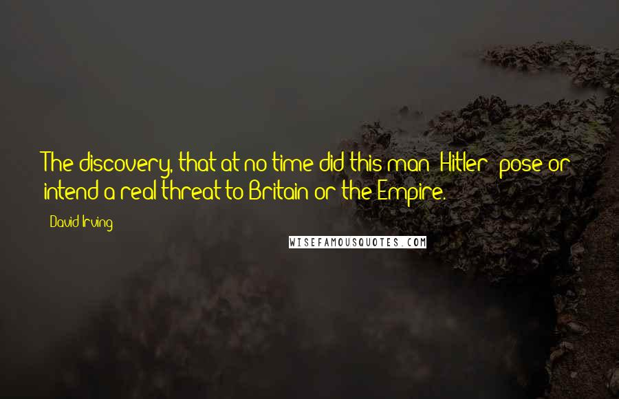 David Irving quotes: The discovery, that at no time did this man (Hitler) pose or intend a real threat to Britain or the Empire.