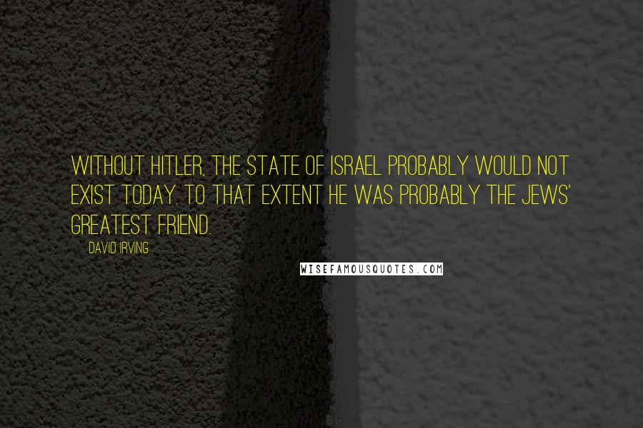 David Irving quotes: Without Hitler, the State of Israel probably would not exist today. To that extent he was probably the Jews' greatest friend.