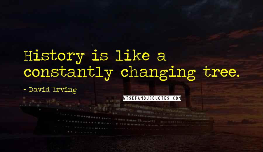 David Irving quotes: History is like a constantly changing tree.