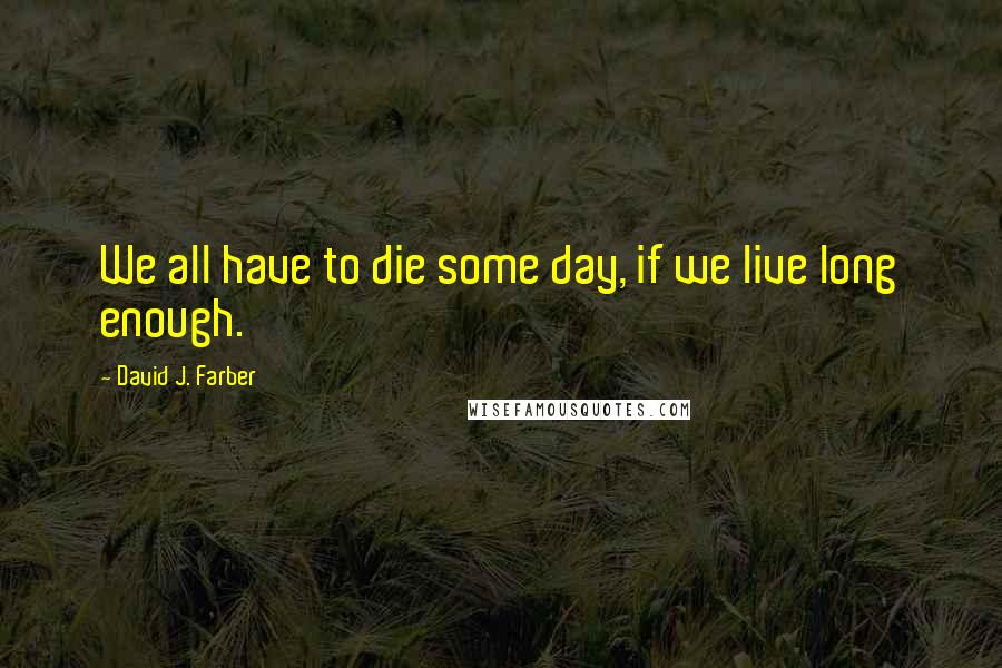 David J. Farber quotes: We all have to die some day, if we live long enough.