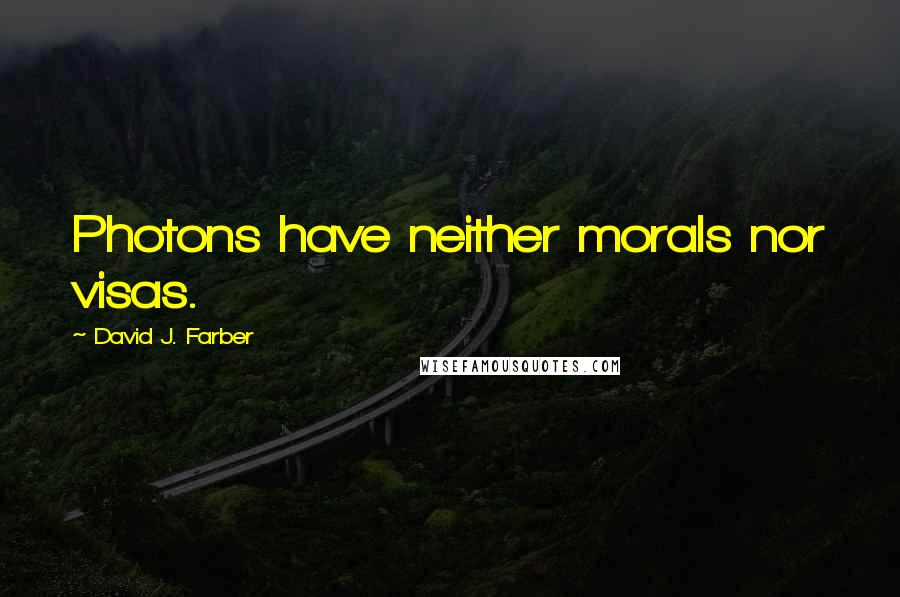 David J. Farber quotes: Photons have neither morals nor visas.