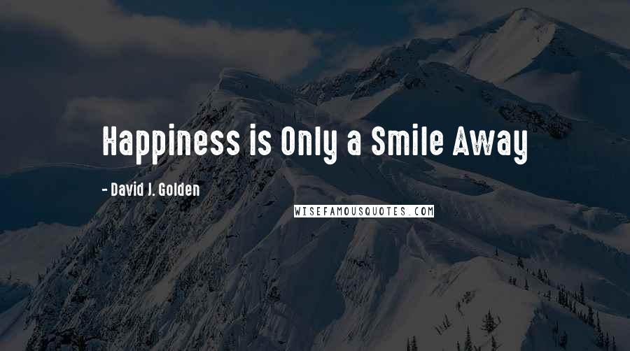 David J. Golden quotes: Happiness is Only a Smile Away
