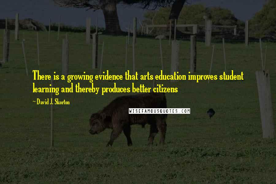 David J. Skorton quotes: There is a growing evidence that arts education improves student learning and thereby produces better citizens