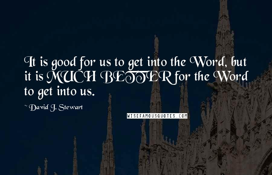 David J. Stewart quotes: It is good for us to get into the Word, but it is MUCH BETTER for the Word to get into us.