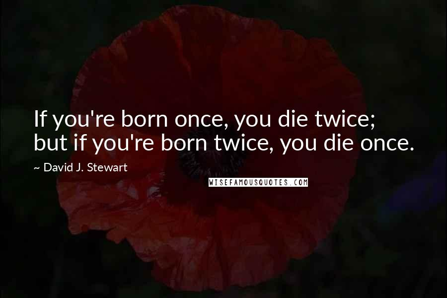 David J. Stewart quotes: If you're born once, you die twice; but if you're born twice, you die once.