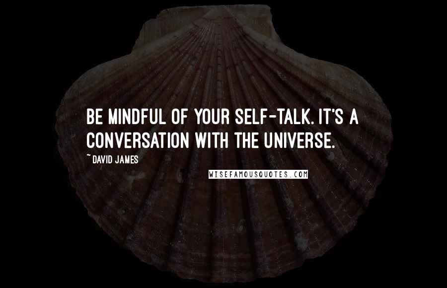 David James quotes: Be mindful of your self-talk. It's a conversation with the universe.
