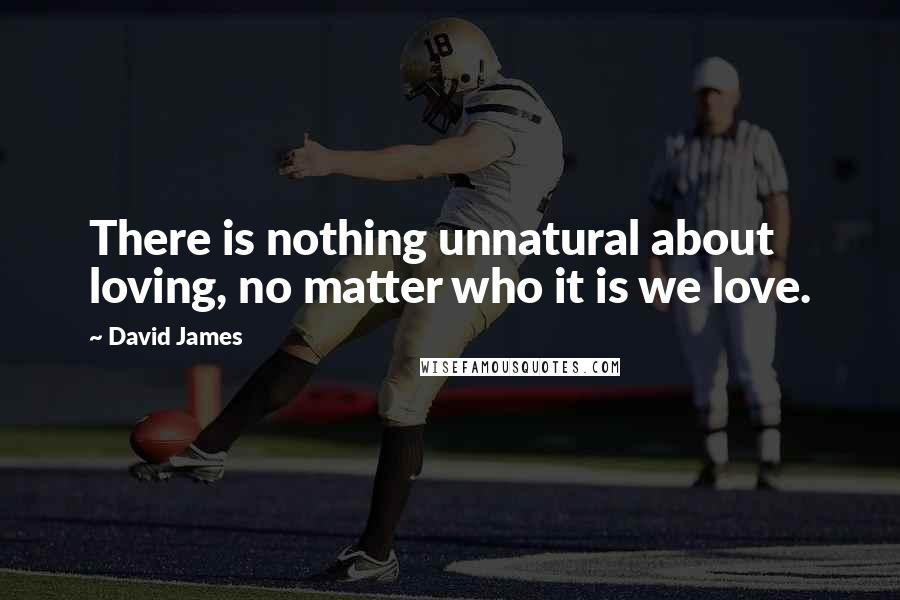David James quotes: There is nothing unnatural about loving, no matter who it is we love.