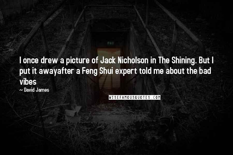 David James quotes: I once drew a picture of Jack Nicholson in The Shining. But I put it awayafter a Feng Shui expert told me about the bad vibes