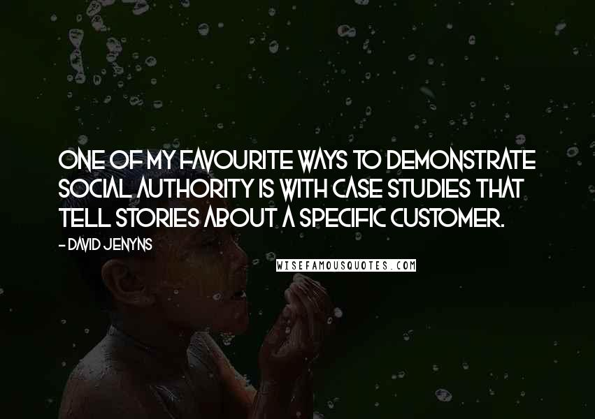 David Jenyns quotes: One of my favourite ways to demonstrate Social Authority is with case studies that tell stories about a specific customer.