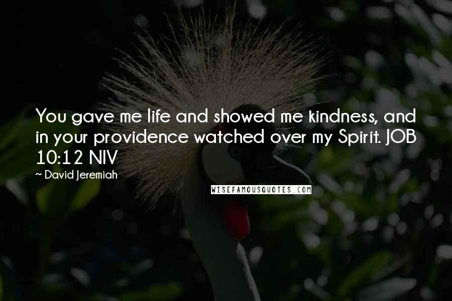David Jeremiah quotes: You gave me life and showed me kindness, and in your providence watched over my Spirit. JOB 10:12 NIV